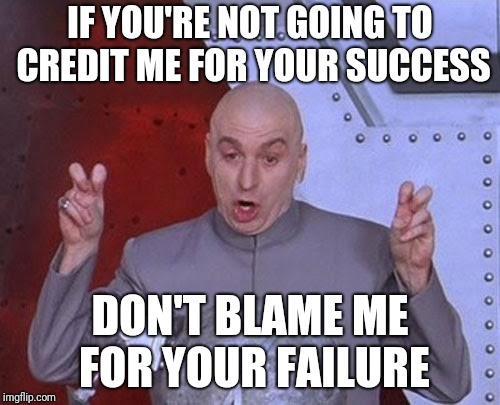 Dr Evil Laser Meme | IF YOU'RE NOT GOING TO CREDIT ME FOR YOUR SUCCESS DON'T BLAME ME FOR YOUR FAILURE | image tagged in memes,dr evil laser | made w/ Imgflip meme maker