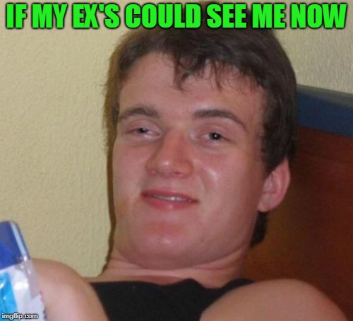 They do 10 guy. | IF MY EX'S COULD SEE ME NOW | image tagged in memes,10 guy | made w/ Imgflip meme maker