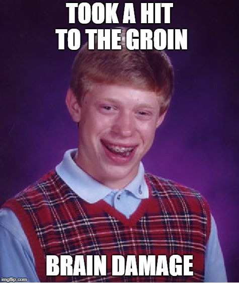 Bad Luck Brian Meme | TOOK A HIT TO THE GROIN BRAIN DAMAGE | image tagged in memes,bad luck brian | made w/ Imgflip meme maker
