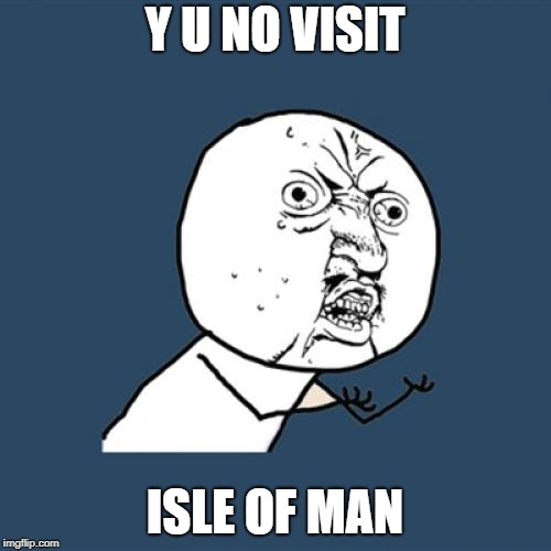 Y U No Meme | Y U NO VISIT ISLE OF MAN | image tagged in memes,y u no | made w/ Imgflip meme maker