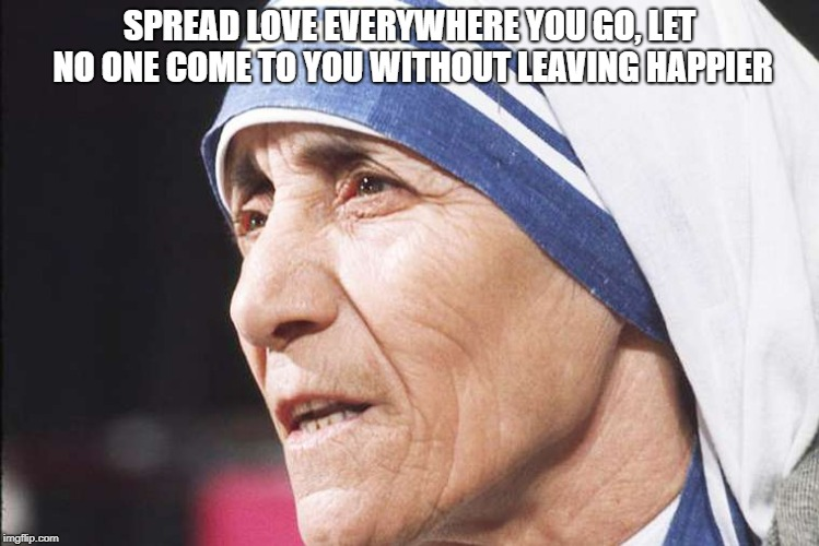 Mother Teresa | SPREAD LOVE EVERYWHERE YOU GO, LET NO ONE COME TO YOU WITHOUT LEAVING HAPPIER | image tagged in mother teresa | made w/ Imgflip meme maker