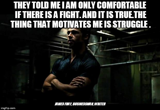 fight club |  THEY TOLD ME I AM ONLY COMFORTABLE IF THERE IS A FIGHT. AND IT IS TRUE.THE THING THAT MOTIVATES ME IS STRUGGLE . JAMES FRAY, BUSINESSMAN, WRITER | image tagged in fight club | made w/ Imgflip meme maker