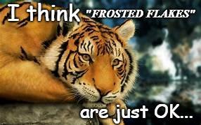 "Frosted Flakes... |  ""FROSTED FLAKES""; I think; are just OK... 