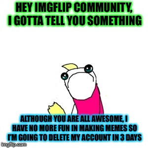 Special thanks to PowerMetalhead, perv, isayisay, Dashhopes, BreakingAngel, but especially PowerMetalhead ! | HEY IMGFLIP COMMUNITY, I GOTTA TELL YOU SOMETHING ALTHOUGH YOU ARE ALL AWESOME, I HAVE NO MORE FUN IN MAKING MEMES SO I'M GOING TO DELETE MY | image tagged in memes,sad x all the y,unbreaklp,powermetalhead,deleted accounts,goodbye | made w/ Imgflip meme maker