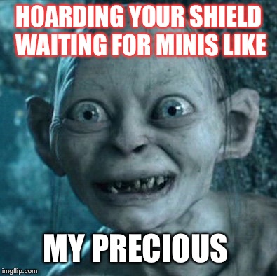 Gollum Meme | HOARDING YOUR SHIELD WAITING FOR MINIS LIKE MY PRECIOUS | image tagged in memes,gollum | made w/ Imgflip meme maker