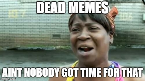 Dead Memes Week.  thecoffemaster & SilicaSandwich event.  March 23-29.  | DEAD MEMES AINT NOBODY GOT TIME FOR THAT | image tagged in memes,aint nobody got time for that,dead memes week | made w/ Imgflip meme maker