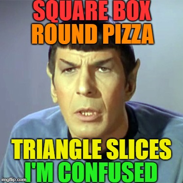 Soooooo Complicated | SQUARE BOX I'M CONFUSED ROUND PIZZA TRIANGLE SLICES | image tagged in confused spock | made w/ Imgflip meme maker