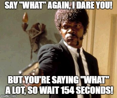 "New meme idea: if imgflip wrote movie scripts. | SAY ""WHAT"" AGAIN, I DARE YOU! BUT YOU'RE SAYING ""WHAT"" A LOT, SO WAIT 154 SECONDS! 