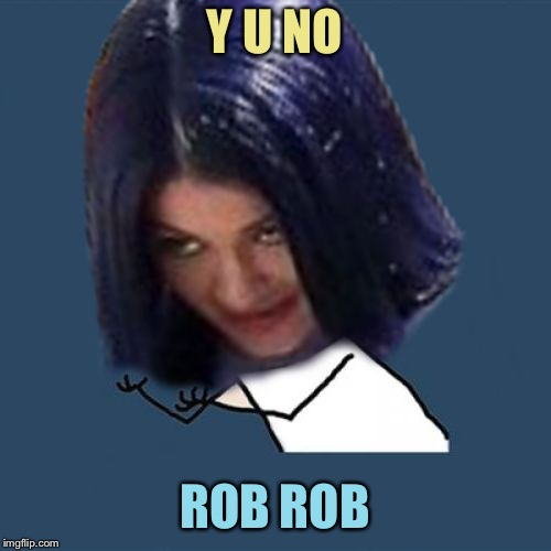 Kylie Y U No | Y U NO ROB ROB | image tagged in kylie y u no | made w/ Imgflip meme maker