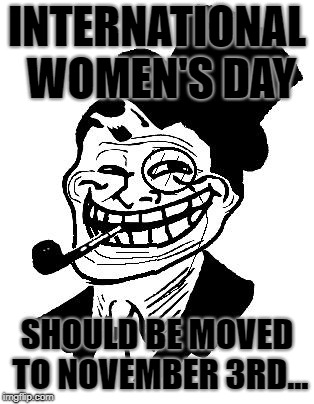 November 3rd: National Sandwich Day | INTERNATIONAL WOMEN'S DAY SHOULD BE MOVED TO NOVEMBER 3RD... | image tagged in troll dad,memes,women,sandwich | made w/ Imgflip meme maker