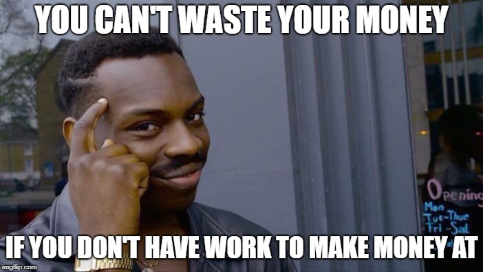 Roll Safe Think About It Meme | YOU CAN'T WASTE YOUR MONEY IF YOU DON'T HAVE WORK TO MAKE MONEY AT | image tagged in memes,roll safe think about it | made w/ Imgflip meme maker