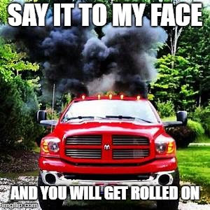 SAY IT TO MY FACE AND YOU WILL GET ROLLED ON | made w/ Imgflip meme maker