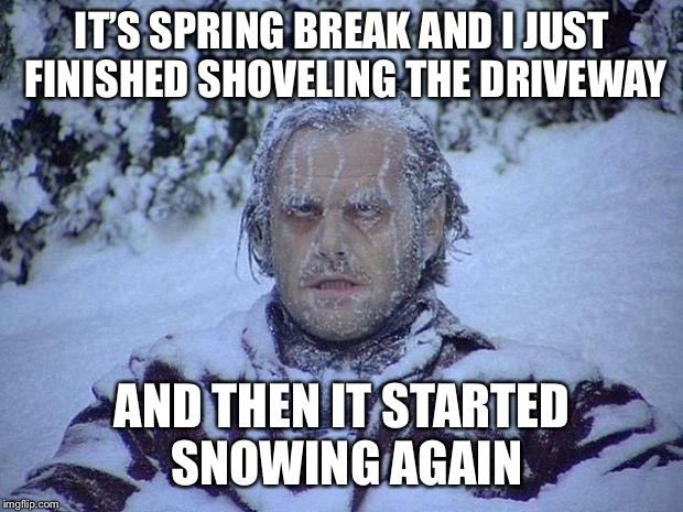 Jack Nicholson The Shining Snow Meme | IT'S SPRING BREAK AND I JUST FINISHED SHOVELING THE DRIVEWAY AND THEN IT STARTED SNOWING AGAIN | image tagged in memes,jack nicholson the shining snow | made w/ Imgflip meme maker