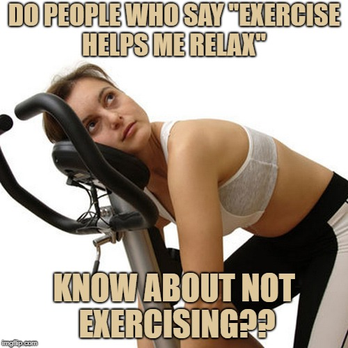 "New Year's exercise resolution | DO PEOPLE WHO SAY ""EXERCISE HELPS ME RELAX"" KNOW ABOUT NOT EXERCISING?? 