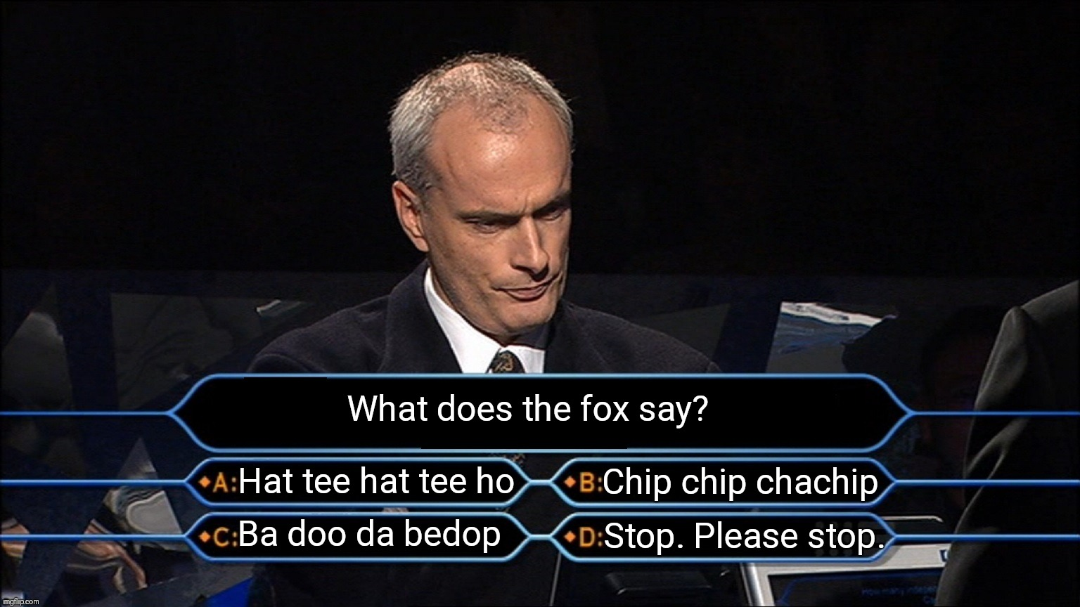 Who wants to be a millionaire | What does the fox say? Hat tee hat tee ho Chip chip chachip Ba doo da bedop Stop. Please stop. | image tagged in who wants to be a millionaire | made w/ Imgflip meme maker