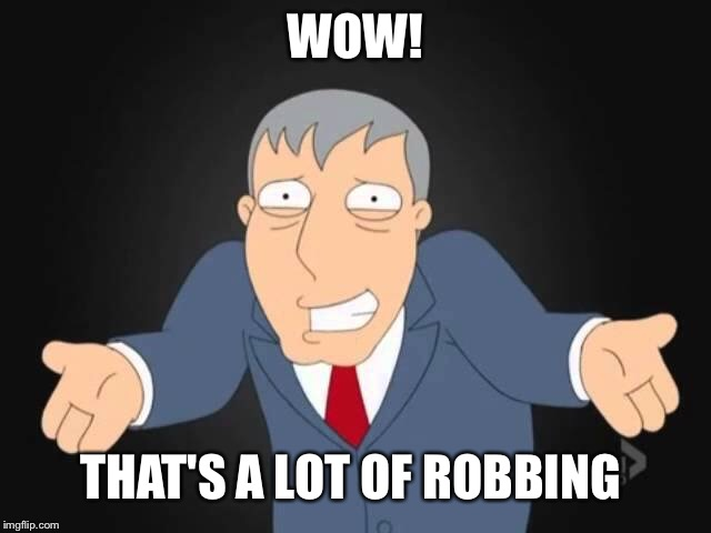 WOW! THAT'S A LOT OF ROBBING | made w/ Imgflip meme maker