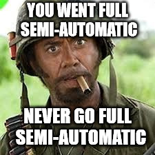 Never go full retard | YOU WENT FULL SEMI-AUTOMATIC NEVER GO FULL  SEMI-AUTOMATIC | image tagged in never go full retard | made w/ Imgflip meme maker