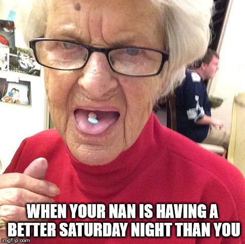 WHEN YOUR NAN IS HAVING A BETTER SATURDAY NIGHT THAN YOU | image tagged in grandma,party,drugs | made w/ Imgflip meme maker
