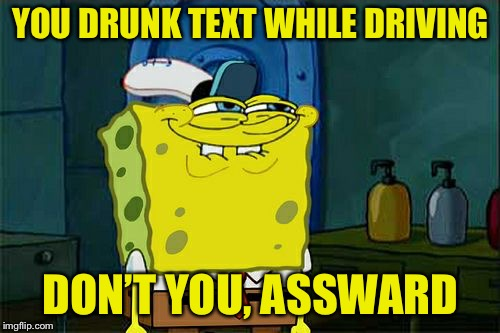 Dont You Squidward Meme | YOU DRUNK TEXT WHILE DRIVING DON'T YOU, ASSWARD | image tagged in memes,dont you squidward | made w/ Imgflip meme maker