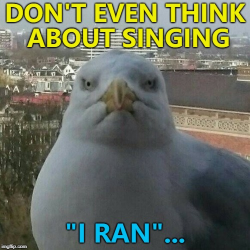 "He'll run so far away... :) | DON'T EVEN THINK ABOUT SINGING ""I RAN""... 