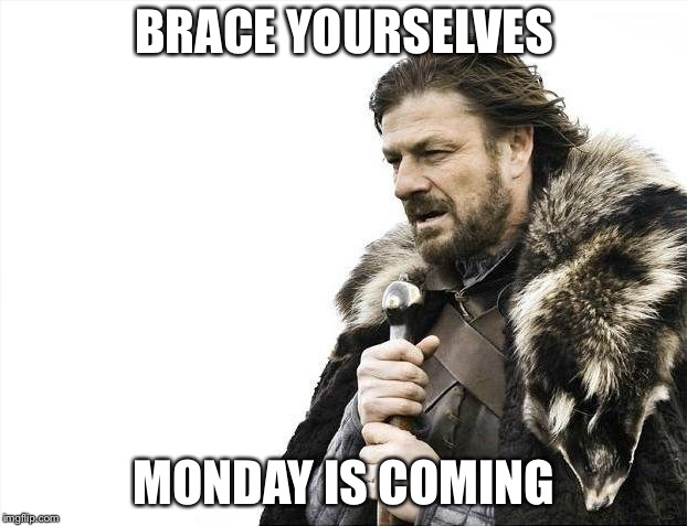 Brace Yourselves X is Coming Meme | BRACE YOURSELVES MONDAY IS COMING | image tagged in memes,brace yourselves x is coming | made w/ Imgflip meme maker