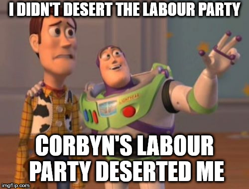 I didn't desert the Labour Party | I DIDN'T DESERT THE LABOUR PARTY CORBYN'S LABOUR PARTY DESERTED ME | image tagged in corbyn eww,communist socialist,gtto jc4pm,wearecorbyn,labourisdead,cultofcorbyn | made w/ Imgflip meme maker