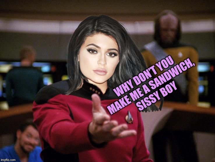 Kylie on Deck | WHY DON'T YOU MAKE ME A SANDWICH, SISSY BOY | image tagged in kylie on deck | made w/ Imgflip meme maker