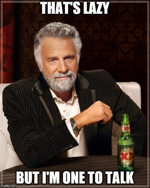 The Most Interesting Man In The World Meme | THAT'S LAZY BUT I'M ONE TO TALK | image tagged in memes,the most interesting man in the world | made w/ Imgflip meme maker