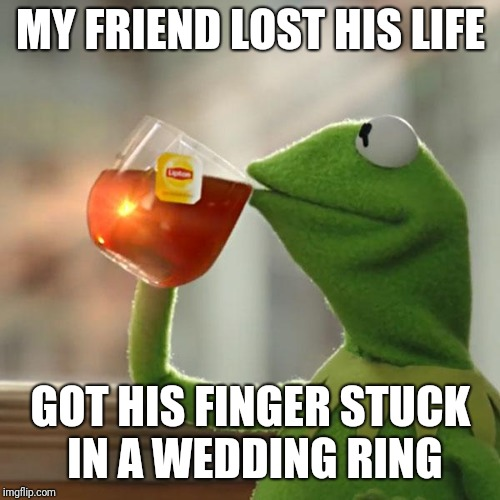 But Thats None Of My Business Meme | MY FRIEND LOST HIS LIFE GOT HIS FINGER STUCK IN A WEDDING RING | image tagged in memes,but thats none of my business,kermit the frog | made w/ Imgflip meme maker