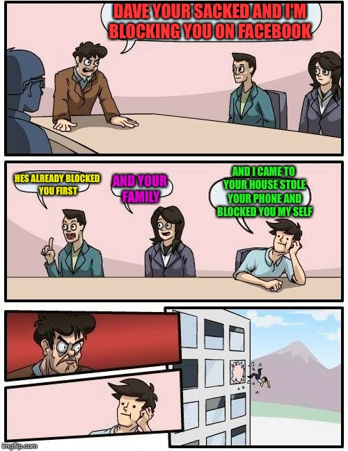 Boardroom Meeting Suggestion Meme | DAVE YOUR SACKED AND I'M BLOCKING YOU ON FACEBOOK HES ALREADY BLOCKED YOU FIRST AND YOUR FAMILY AND I CAME TO YOUR HOUSE STOLE YOUR PHONE AN | image tagged in memes,boardroom meeting suggestion | made w/ Imgflip meme maker
