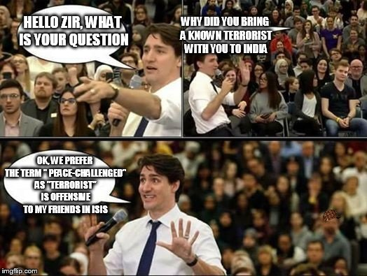 "Justin Trudeau, SJW | HELLO ZIR, WHAT IS YOUR QUESTION WHY DID YOU BRING A KNOWN TERRORIST WITH YOU TO INDIA OK, WE PREFER THE TERM "" PEACE-CHALLENGED"" AS ""TERROR 