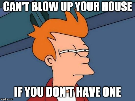 Futurama Fry Meme | CAN'T BLOW UP YOUR HOUSE IF YOU DON'T HAVE ONE | image tagged in memes,futurama fry | made w/ Imgflip meme maker