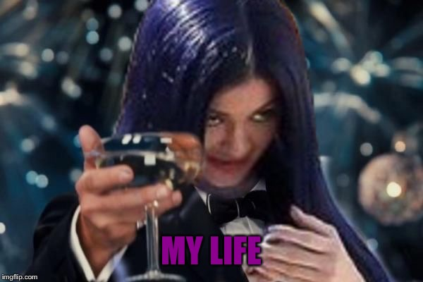 Kylie Cheers | MY LIFE | image tagged in kylie cheers | made w/ Imgflip meme maker