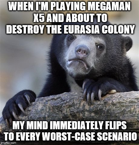 I Must Confess... |  WHEN I'M PLAYING MEGAMAN X5 AND ABOUT TO DESTROY THE EURASIA COLONY; MY MIND IMMEDIATELY FLIPS TO EVERY WORST-CASE SCENARIO | image tagged in memes,confession bear,megaman | made w/ Imgflip meme maker