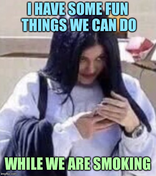 Mima | I HAVE SOME FUN THINGS WE CAN DO WHILE WE ARE SMOKING | image tagged in mima | made w/ Imgflip meme maker