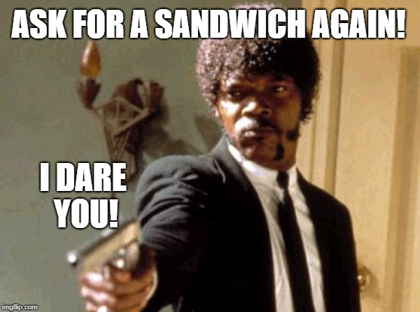 ASK FOR A SANDWICH AGAIN! I DARE YOU! | made w/ Imgflip meme maker