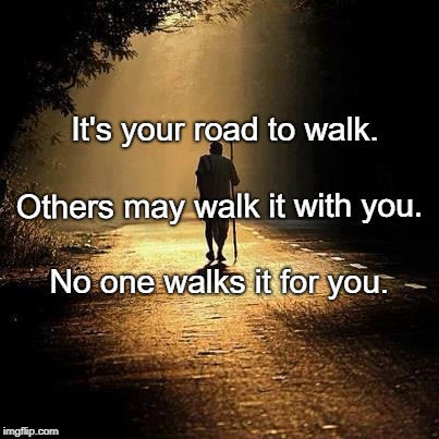 On the road | It's your road to walk. No one walks it for you. Others may walk it with you. | image tagged in on the road | made w/ Imgflip meme maker