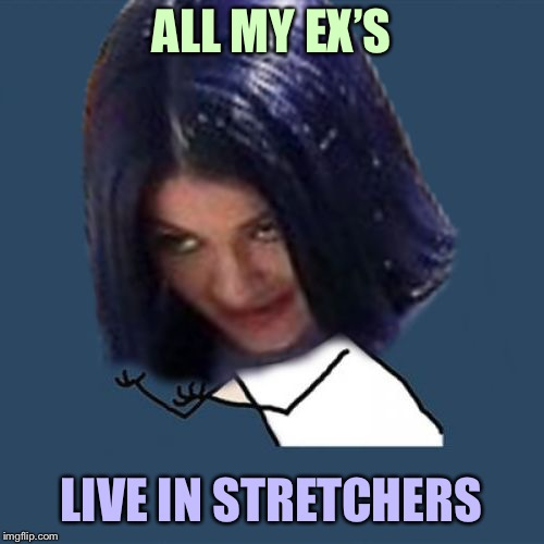 Kylie Y U No | ALL MY EX'S LIVE IN STRETCHERS | image tagged in kylie y u no | made w/ Imgflip meme maker