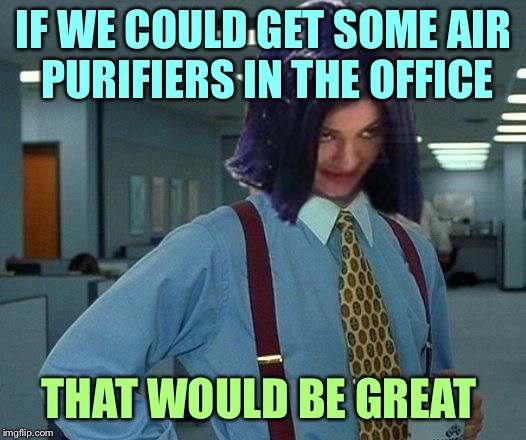Kylie Would Be Great | IF WE COULD GET SOME AIR PURIFIERS IN THE OFFICE THAT WOULD BE GREAT | image tagged in kylie would be great | made w/ Imgflip meme maker