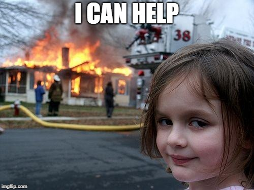 Disaster Girl Meme | I CAN HELP | image tagged in memes,disaster girl | made w/ Imgflip meme maker