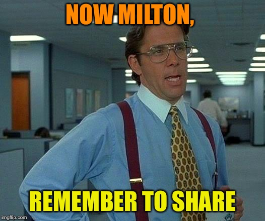 That Would Be Great Meme | NOW MILTON, REMEMBER TO SHARE | image tagged in memes,that would be great | made w/ Imgflip meme maker