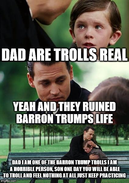Finding Neverland Meme | DAD ARE TROLLS REAL YEAH AND THEY RUINED BARRON TRUMPS LIFE DAD I AM ONE OF THE BARRON TRUMP TROLLS I AM A HORRIBLE PERSON, SON ONE DAY YOU  | image tagged in memes,finding neverland | made w/ Imgflip meme maker