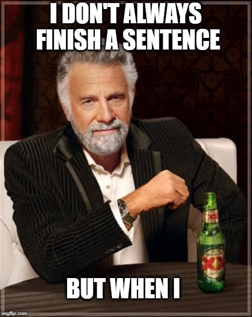 The Most Interesting Man In The World Meme | I DON'T ALWAYS FINISH A SENTENCE BUT WHEN I | image tagged in memes,the most interesting man in the world | made w/ Imgflip meme maker