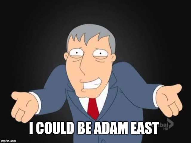 I COULD BE ADAM EAST | made w/ Imgflip meme maker