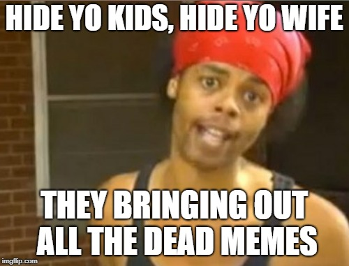 HIDE YO KIDS, HIDE YO WIFE THEY BRINGING OUT ALL THE DEAD MEMES | made w/ Imgflip meme maker