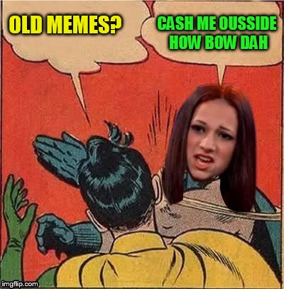 OLD MEMES? CASH ME OUSSIDE HOW BOW DAH | made w/ Imgflip meme maker