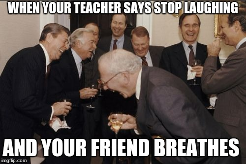 Best friends Are Awesome | WHEN YOUR TEACHER SAYS STOP LAUGHING AND YOUR FRIEND BREATHES | image tagged in laughing,teacher | made w/ Imgflip meme maker