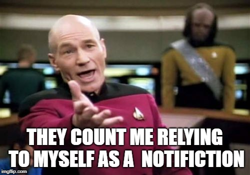 Picard Wtf Meme | THEY COUNT ME RELYING TO MYSELF AS A  NOTIFICTION | image tagged in memes,picard wtf | made w/ Imgflip meme maker