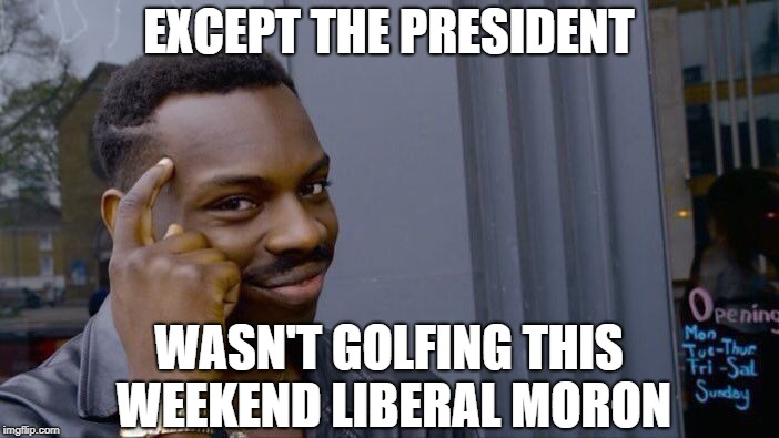 Roll Safe Think About It Meme | EXCEPT THE PRESIDENT WASN'T GOLFING THIS WEEKEND LIBERAL MORON | image tagged in memes,roll safe think about it | made w/ Imgflip meme maker