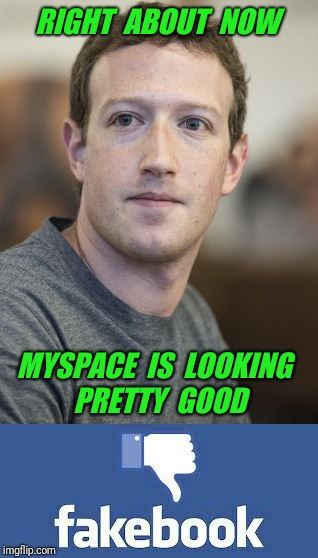 RIGHT  ABOUT  NOW MYSPACE  IS  LOOKING  PRETTY  GOOD | image tagged in mark zuckerberg,zuckerberg,facebook,myspace | made w/ Imgflip meme maker